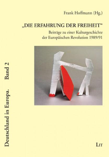 """""""Die Erfahrung der Freiheit"""" - Beiträge zu einer Kulturgeschichte der Europäischen Revolution 1989/91"""