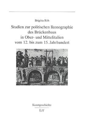 Studien zur politischen Ikonographie des Brückenbaus in Ober- und Mittelitalien vom 12. bis zum 15. Jahrhundert