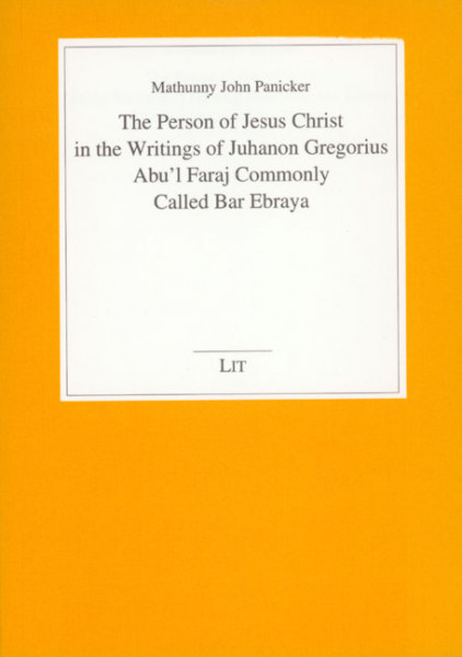 The Person of Jesus Christ in the Writings of Juhanon Gregorius Abu'l Faraj Commonly Called Bar Ebraya