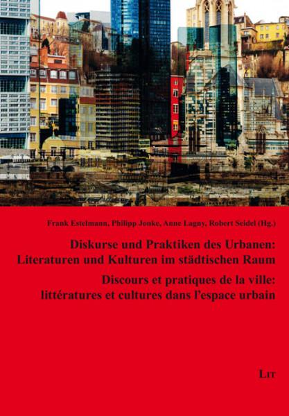 Diskurse und Praktiken des Urbanen: Literaturen und Kulturen im städtischen Raum Discours et pratiques de la ville: littératures et cultures dans l'espace urbain