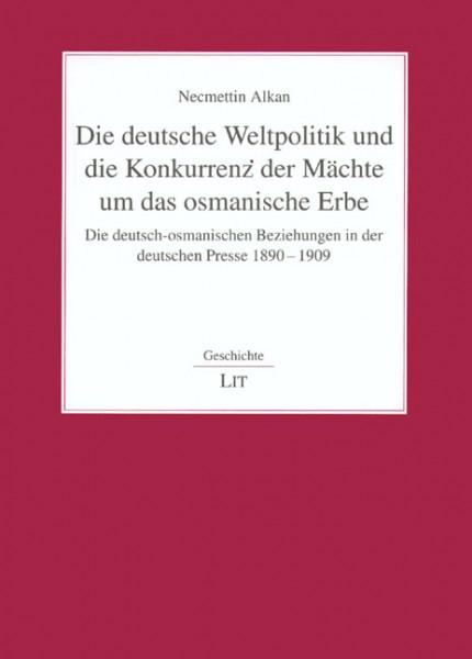 Die deutsche Weltpolitik und die Konkurrenz der Mächte um das osmanische Erbe