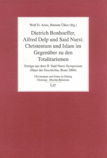 Dietrich Bonhoeffer, Alfred Delp und Said Nursi: Christentum und Islam im Gegenüber zu den Totalitarismen