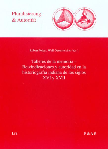 Talleres de la memoria - Reivindicaciones y autoridad en la historiografía indiana de los siglos XVI y XVII