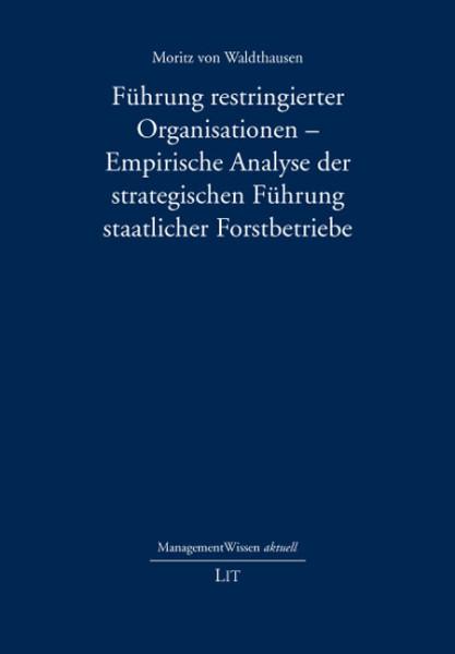 Führung restringierter Organisationen - Empirische Analyse der strategischen Führung staatlicher Forstbetriebe