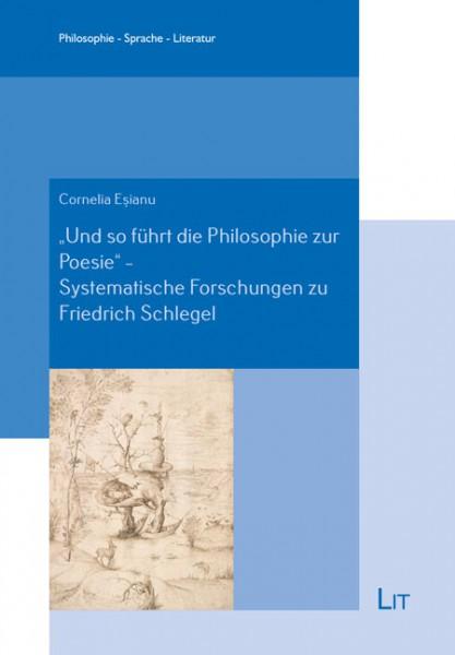 """""""Und so führt die Philosophie zur Poesie"""" - Systematische Forschungen zu Friedrich Schlegel"""