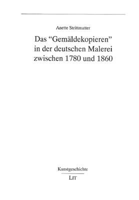 """Das """"Gemäldekopieren"""" in der deutschen Malerei zwischen 1780 und 1860"""