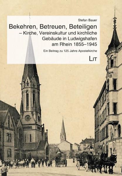 Bekehren, Betreuen, Beteiligen - Kirche, Vereinskultur und kirchliche Gebäude in Ludwigshafen am Rhein 1855-1945