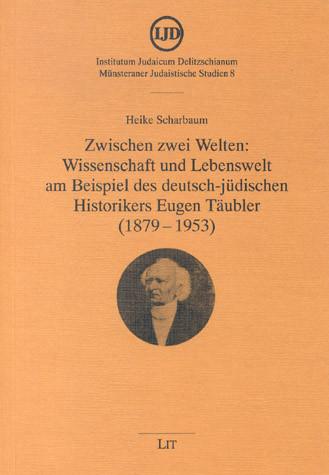 Zwischen zwei Welten: Wissenschaft und Lebenswelt am Beispiel des deutsch-jüdischen Historikers Eugen Täubler (1879-1953)