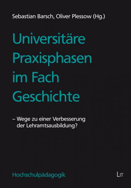 Universitäre Praxisphasen im Fach Geschichte - Wege zu einer Verbesserung der Lehramtsausbildung?