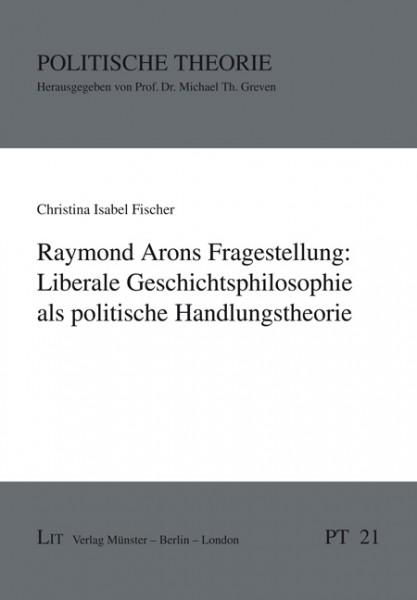 Raymond Arons Fragestellung: Liberale Geschichtsphilosophie als politische Handlungstheorie