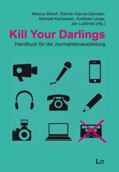 Kill Your Darlings: Handbuch für die Journalistenausbildung